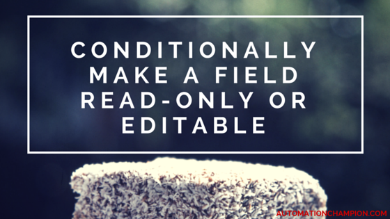 Getting Started with Process Builder – Part 48 (Conditionally make a field read-only or editable)